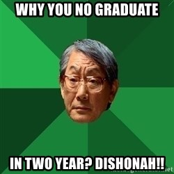 High Expectations Asian Father - Why you no graduate  in two year? DISHONAH!!