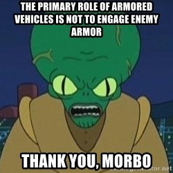 Morbo - THE PRIMARY ROLE OF ARMORED VEHICLES IS NOT TO ENGAGE ENEMY ARMOR thank you, morbo