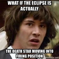what if meme - What if the eclipsE Is actually The death star moving into firing position