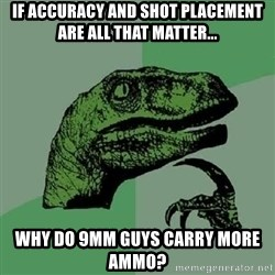 Philosoraptor - If accuracy and shot placement are all that matter... Why do 9mm guys carry more ammo?