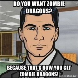 Archer - Do you want zombie dragons? Because that's how you get zombie dragons!
