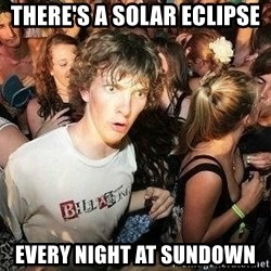 -Sudden Clarity Clarence - there's a solar eclipse every night at sundown