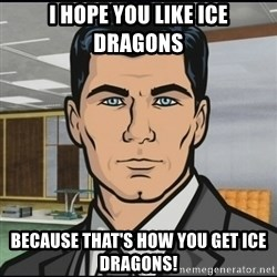 Archer - I hope you like ice dragons because that's how you get ice dragons!