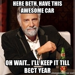 The Most Interesting Man In The World - Here Beth, have this awesome car Oh wait... i'll keep it Till bect year