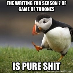 Unpopular Opinion Puffin - The writing for season 7 of Game of Thrones Is pure shit