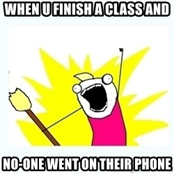 All the things - WHen u Finish a class and No-One went on their phone
