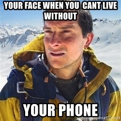 Bear Grylls - your face when you  cant live without your phone