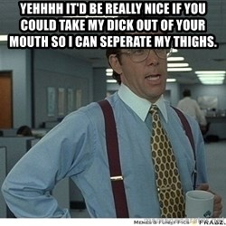 That would be great - Yehhhh it'd be really nice If you could take my dick out of your mouth so i can seperate my thighs.