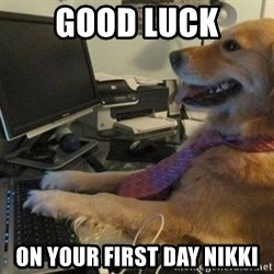 I have no idea what I'm doing - Dog with Tie - Good luck On your first day nikki