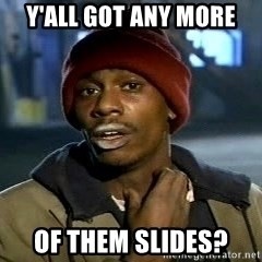 Y'all got anymore - Y'all got any more of them slides?