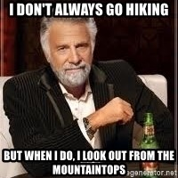 I don't always guy meme - I don't Always go hiking but when I do, I look out from the mountaintops