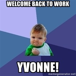 Success Kid - Welcome back to work Yvonne!