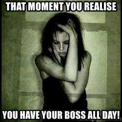 First World Problems - THAT MOMENT YOU REALISE YOU HAVE YOUR BOSS ALL DAY!
