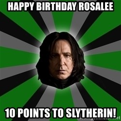 Serious Snape - HAPPY BIRTHDAY ROSALEE 10 POINTS TO SLYTHERIN!