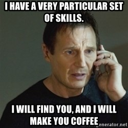 taken meme - I have a very particular set of skills. I will find YOU, and I will make you coffee