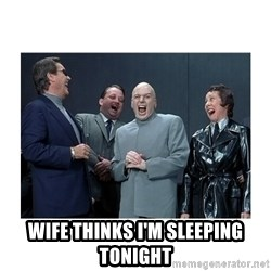 Dr. Evil Laughing -  WIFE THINKS I'M SLEEPING TONIGHT