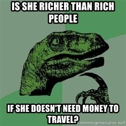 Philosoraptor - Is she richer than rich people If she doesn't need money to travel?