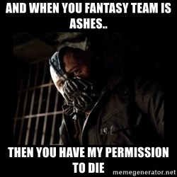 Bane Meme - And when you fantasy team is ashes..  Then you have my permission to die