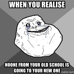 Forever Alone - when you realise Noone from your old school is going to your new one