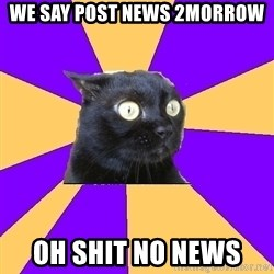 Anxiety Cat - we say post news 2morrow oh shit no news
