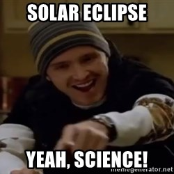 Science Bitch! - Solar Eclipse Yeah, science!