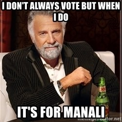 The Most Interesting Man In The World - I don't always vote but when i do it's for manali
