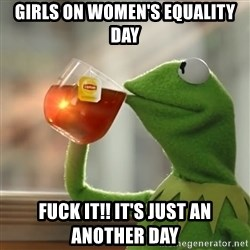 Kermit The Frog Drinking Tea - Girls on women's equality day Fuck it!! it's just an another day