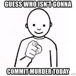 GUESS WHO YOU - guess who isn't gonna commit murder today