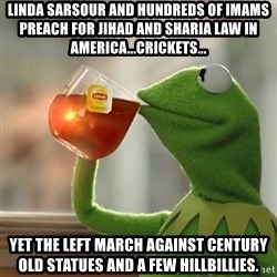 Kermit The Frog Drinking Tea - Linda sarsour and hundreds of imams preach for jihad and sharia law in AMERICA...Crickets... Yet the left March against CENTURY OLD STATUES AND A FEW HILLBILLIES.