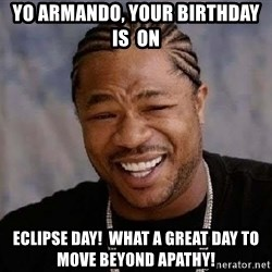 Yo Dawg - Yo armando, your birthday is  on  Eclipse day!  What a great day To move beyond apathy!