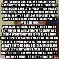 Stoner Stanley - Glitter Force Doki Doki is a possibly poor man's Battle of the Planets But Glitter Force Doki Doki is a lot lot different than Power Rangers Time Force Cause Scrooge McDuck is Hanging with a Battle of the Planets fan Who's a bawk bawk chicken (Nobody calls Wes chicken) This is between us, 7-Zark-7 Don't try to out-rhyme me we'll find I'm as grimy as 7-Zark-7 scenes! Glitter Force isn't Sailor Moon ripoff. It's a poor man's Battle of the Planets! Power Rangers Time Force WON! WHat's NEXT? Nobody DECIDEs: EPIC! DEATH BATTLE OF THE NETWORKS: SABER RIDER & THE STAR SHERIFFS! VS! RWBY! BEGIN: Actually, if you don't mind, it's just the Doctor