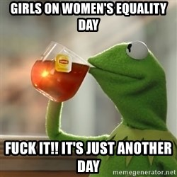 Kermit The Frog Drinking Tea - girls on women's equality  day fuck it!! it's just another day
