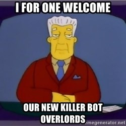 I for one welcome our new overlord - I for one welcome our new killer bot overlords