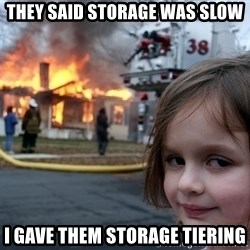 Disaster Girl - they said storage was slow i gave them storage tiering
