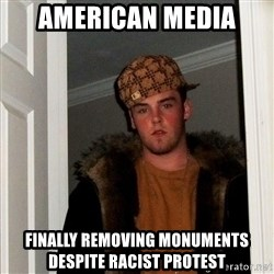 Scumbag Steve - AMERICAN MEDIA FINALLY REMOVING MONUMENTS despite Racist protest