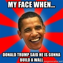 Obama - my face when...  donald trump said he is gonna build a wall