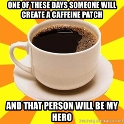 Cup of coffee - One of these days someone will create a Caffeine patch and that person will be my hero