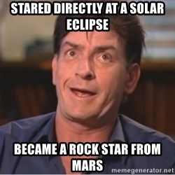 Sheen Derp - Stared directly at a SOLAR eclipse Became a rock star from mars