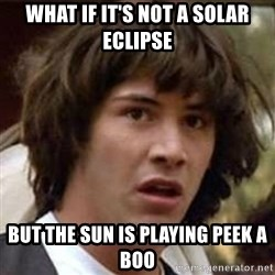 Conspiracy Keanu - What if it's not a solar eclipse But the sun is playing peek a boo
