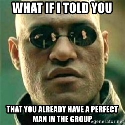 what if i told you matri - What if I told YOU THAT YOU ALREADY HAVE A PERFECT MAN IN THE GROUP