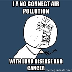 Y U No - i y no connect air pollution with lung disease and cancer