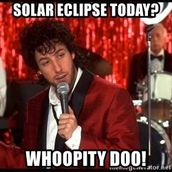 Rejected Wedding Singer - solar eclipse today? Whoopity Doo!