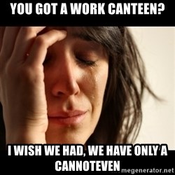 crying girl sad - You got a work CANTEEN? I wish we had, we have only a CANNOTEVEN