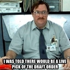 I was told there would be ___ -  I was told there would be a live pick of the draft order