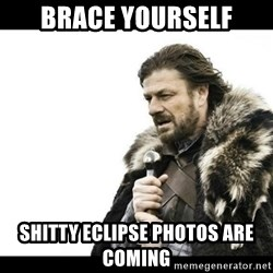 Winter is Coming - Brace YourselF Shitty eclipse phOtos are coming