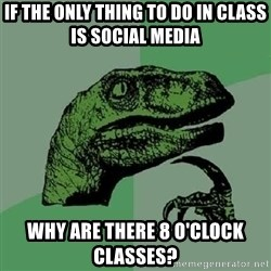 Philosoraptor - If the only thing to do in class is social media Why are there 8 o'clock classes?