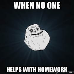 Forever Alone - when no one helps with homework