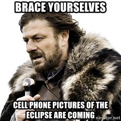 Brace yourself - BRACE YOURSELVES Cell phone pictures of the eclipse are coming