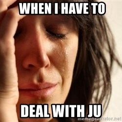 First World Problems -  WHEN I HAVE TO DEAL WITH JU