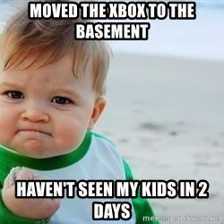 fist pump baby - Moved the xbox to the basement haven't seen my kids in 2 days